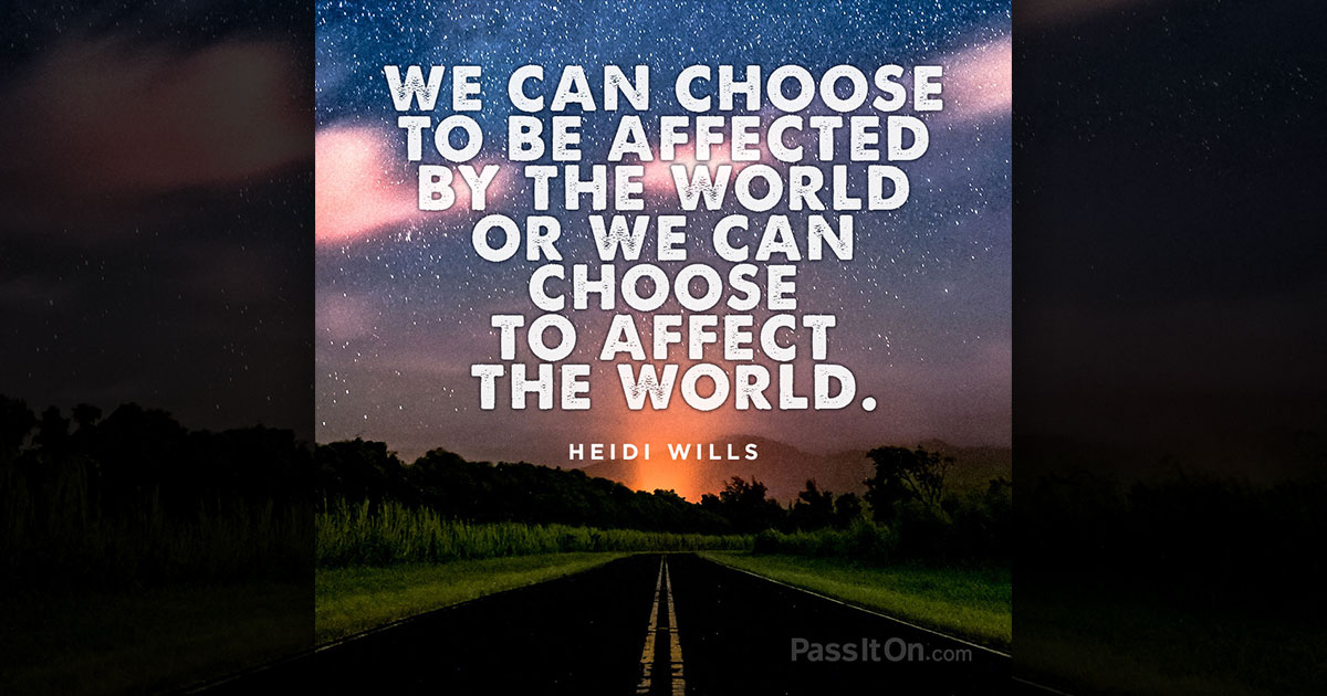 We can choose to be affected by the world or we can choose