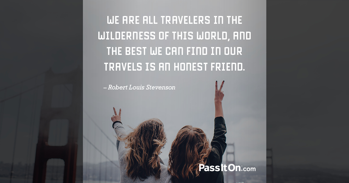 We are all travelers in the wilderness of this world and