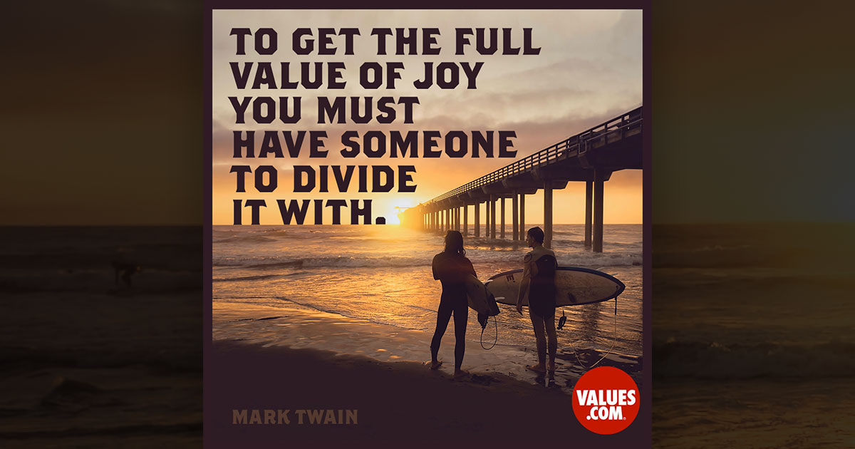 To the full value of joy you must have someone to divide