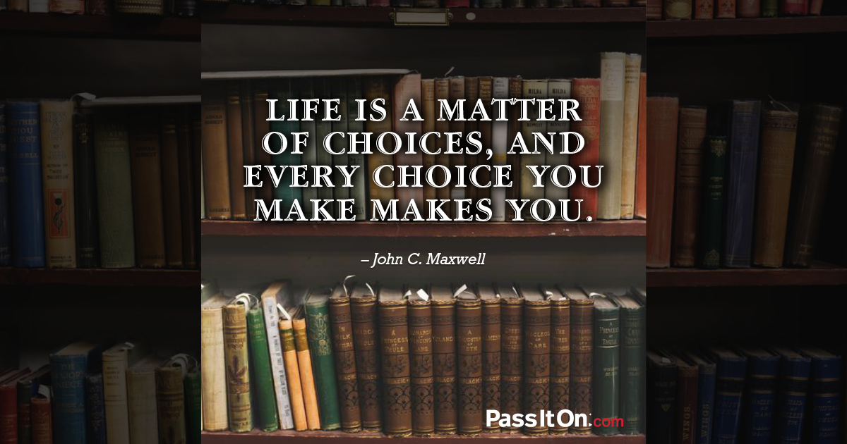 Life is absolutely a matter choice, not a matter of chance.
