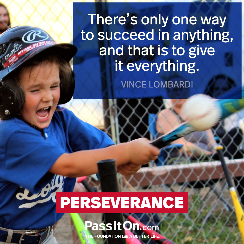 There's only one way to succeed in anything, and that is to give it everything. —Vince Lombardi