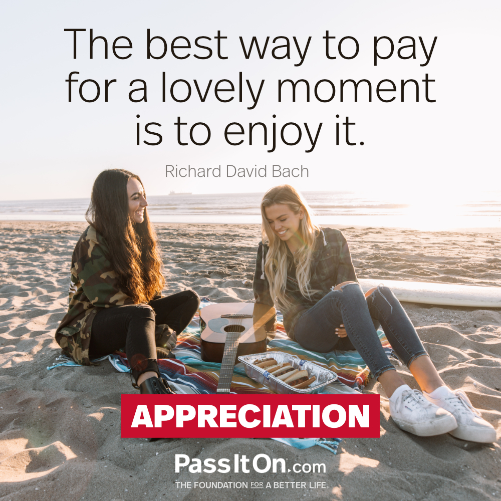 The best way to pay for a lovely moment is to enjoy it. —Richard David Bach