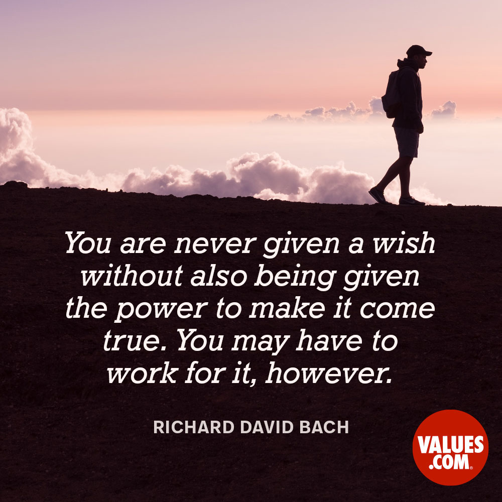 You are never given a wish without also being given the power to make it come true. You may have to work for it, however. —Richard David Bach
