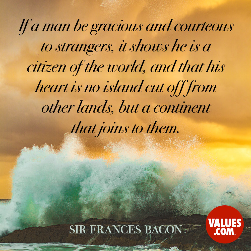 If a man be gracious and courteous to strangers, it shows he is a citizen of the world, and that his heart is no island cut off from other lands, but a continent that joins to them. —Sir Frances Bacon