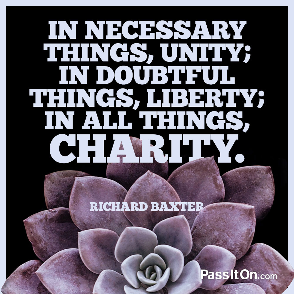 In necessary things, unity; in disputed things, liberty; in all things, charity. —Richard Baxter