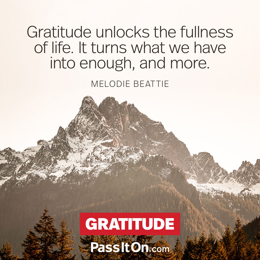 Gratitude unlocks the fullness of life. It turns what we have into enough, and more. —Melodie Beattie