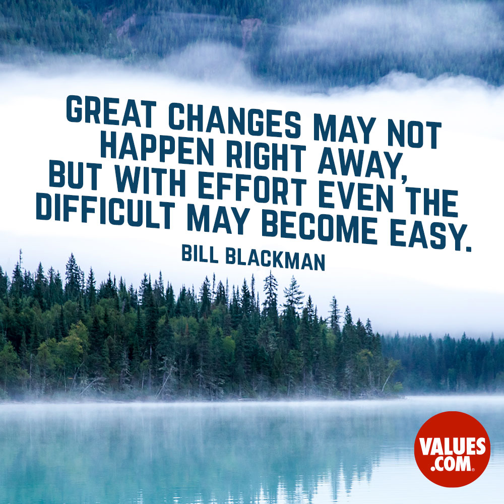 Great changes may not happen right away, but with effort even the difficult may become easy. —Bill Blackman