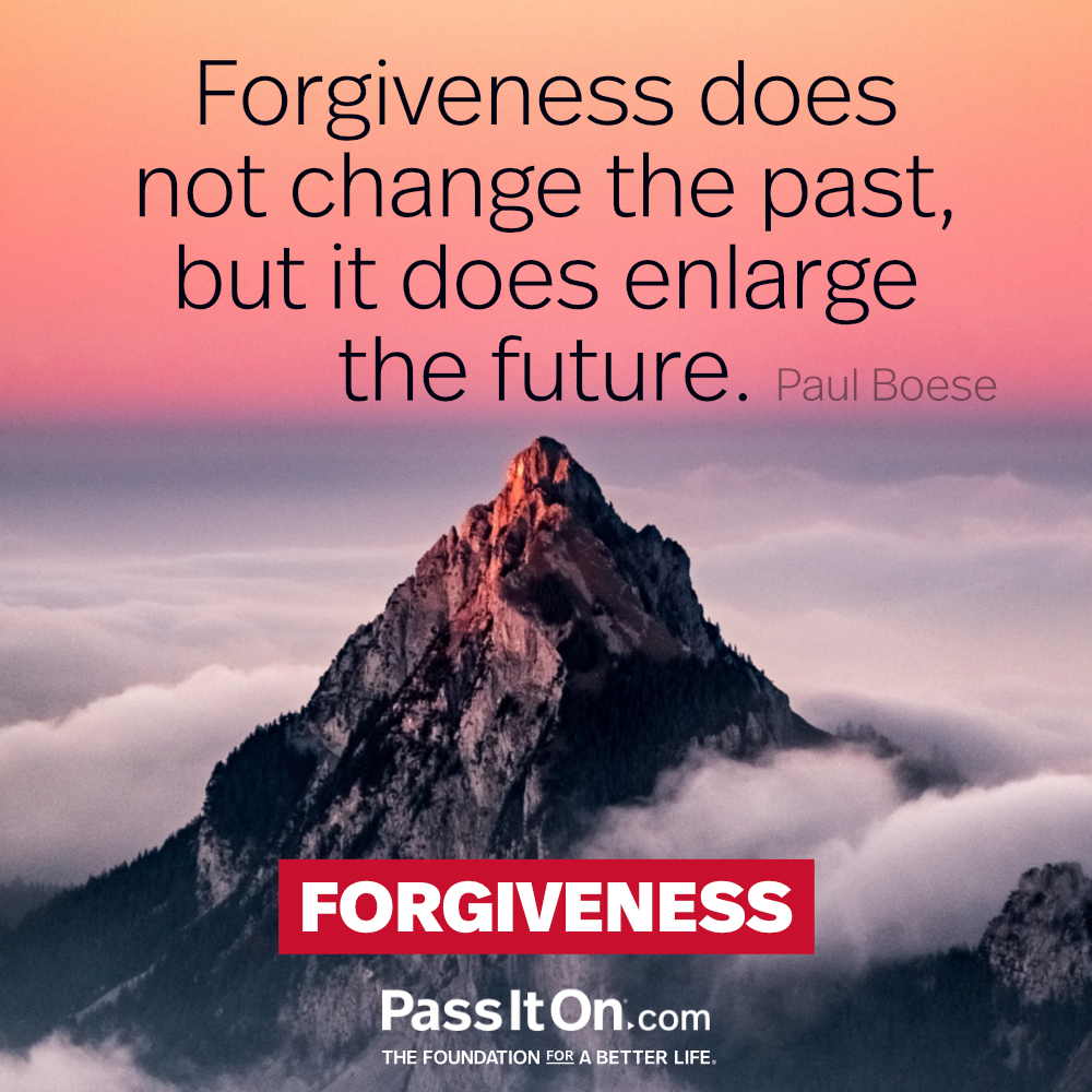 Forgiveness does not change the past, but it does enlarge the future. —Paul Boese