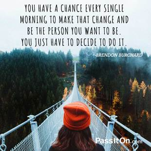 You have a chance every single morning to make that change and be the person you want to be. You just have to decide to do it. #<Author:0x00007f94be481a48>