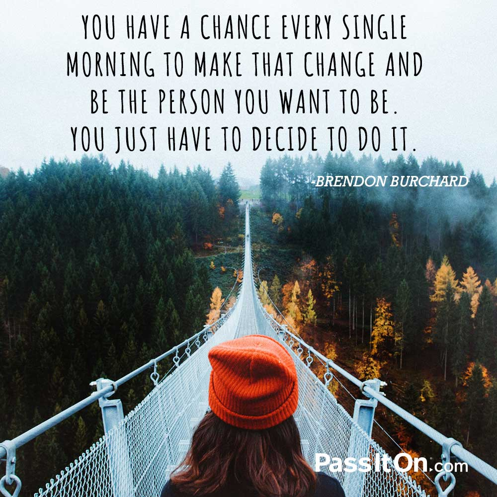 You have a chance every single morning to make that change and be the person you want to be. You just have to decide to do it. —Brendon Burchard