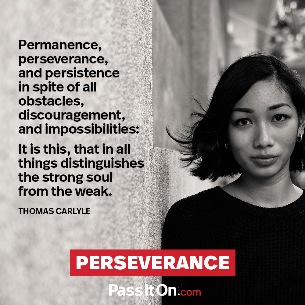 Permanence, perseverance and persistence in spite of all obstacles, discouragements, and impossibilities: It is this that in all things distinguishes the strong soul from the weak. —Thomas Carlyle