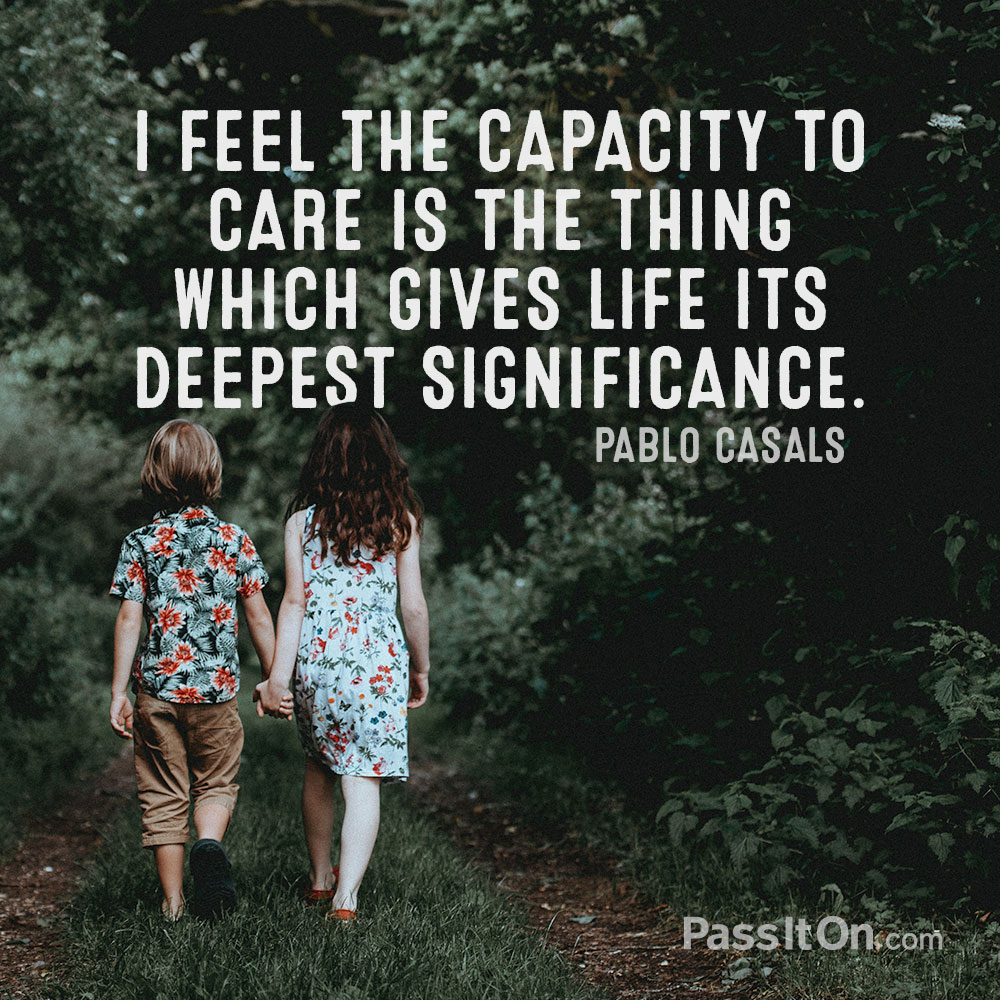 I feel the capacity to care is the thing which gives life its deepest significance. —Pablo Casals