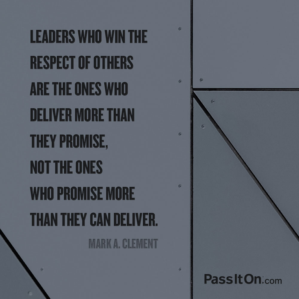 Leaders who win the respect of others are the ones who deliver more than they promise, not the ones who promise more than they can deliver. —Mark A. Clement