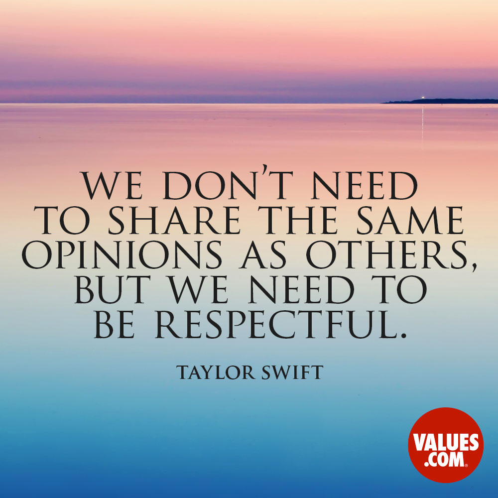 We don't need to share the same opinions as others, but we need to be respectful. —Taylor Swift