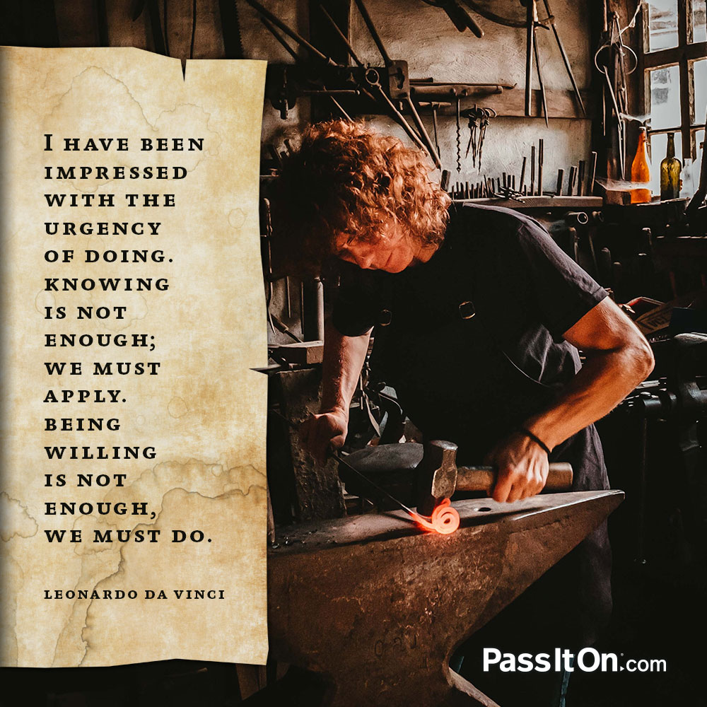 I have been impressed with the urgency of doing.  Knowing is not enough; we must apply.  Being willing is not enough, we must do. —Leonardo da Vinci