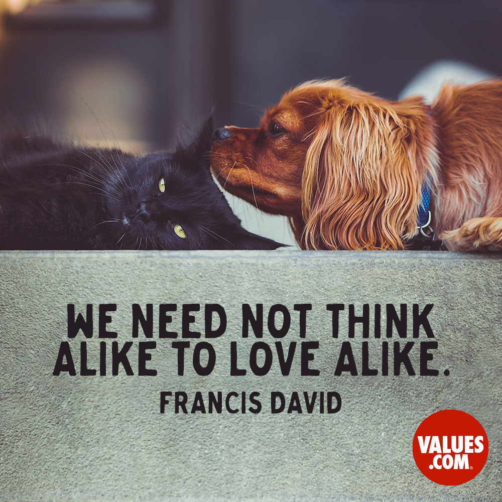 We need not think alike to love alike. —Francis David