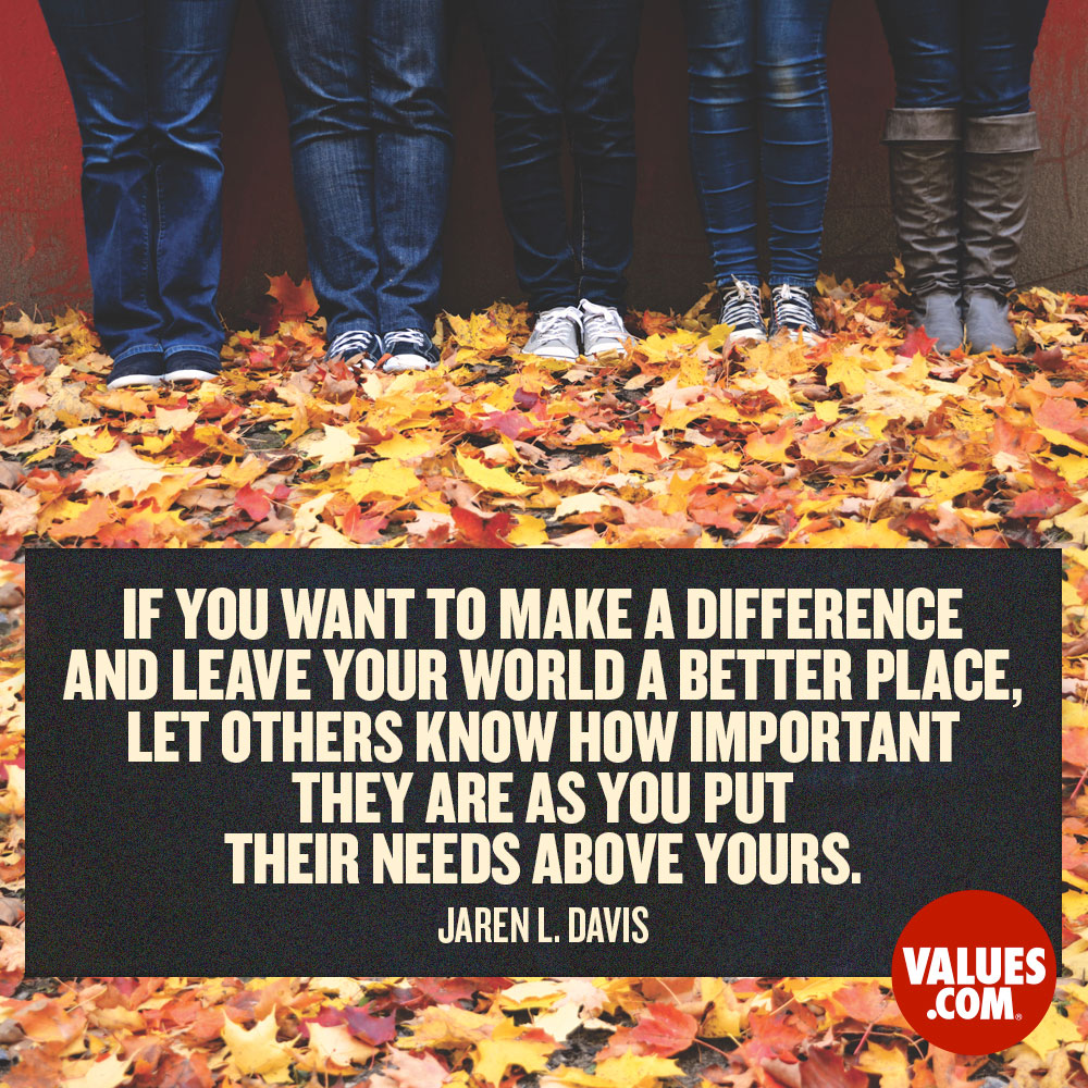 If you want to make a difference and leave your world a better place, let others know how important they are as you put their needs above yours. —Jaren L. Davis