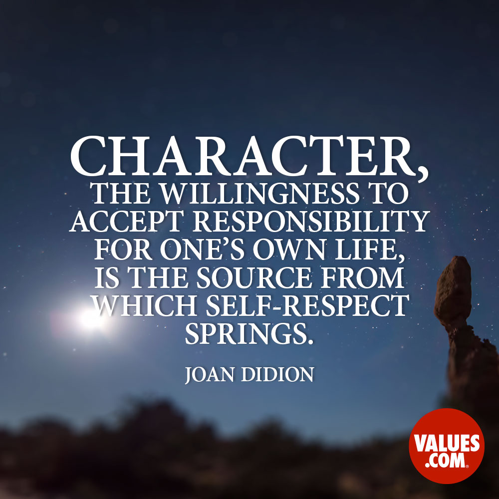 Character, the willingness to accept responsibility for one's own life, is the source from which self-respect springs. —Joan Didion