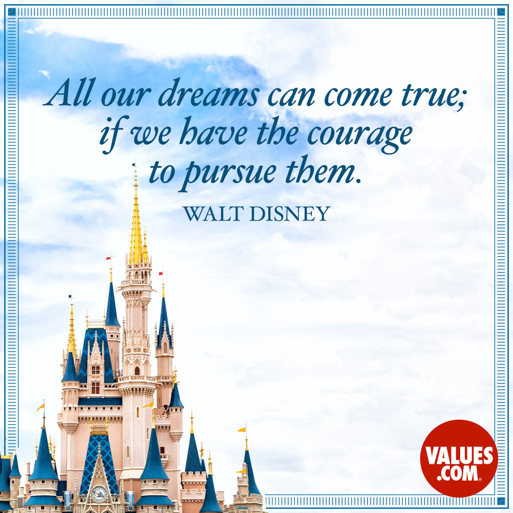 All our dreams can come true; if we have the courage to pursue them. —Walt Disney