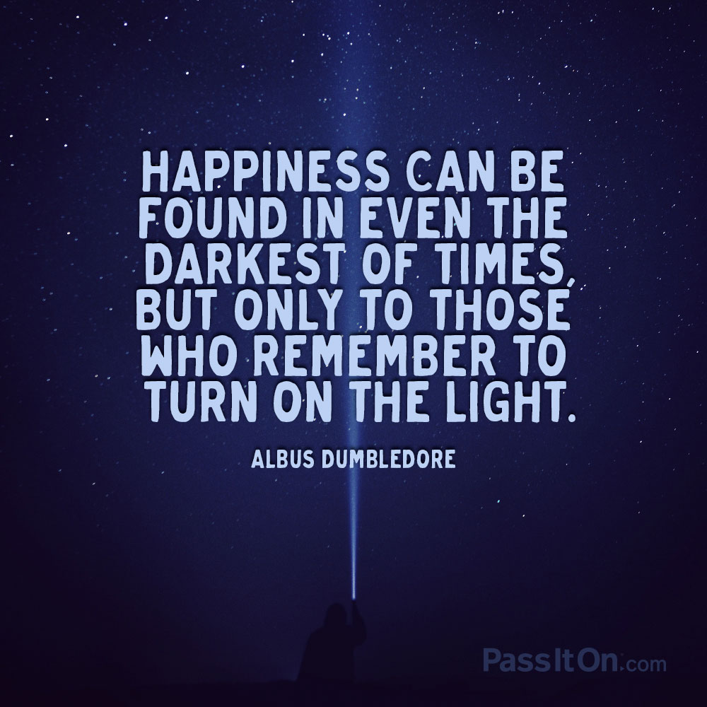 Happiness can be found in even the darkest of times, but only to those who remember to turn on the light. —Albus Dumbledore