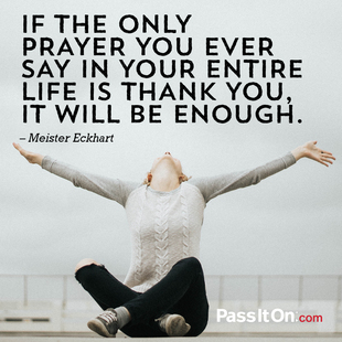 If the only prayer you ever say in your entire life is thank you, it will be enough. #<Author:0x00007f2480f14838>