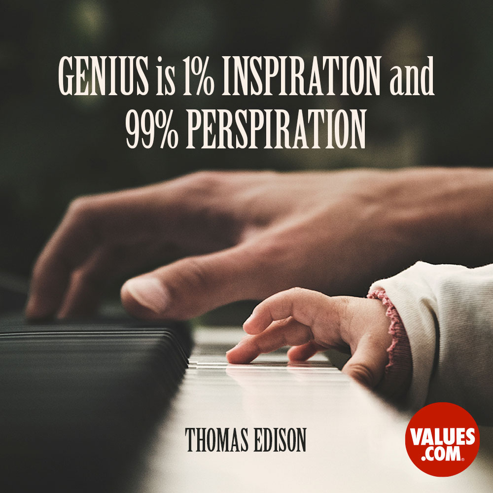 Genius is 1% inspiration and 99% perspiration. —Thomas Edison