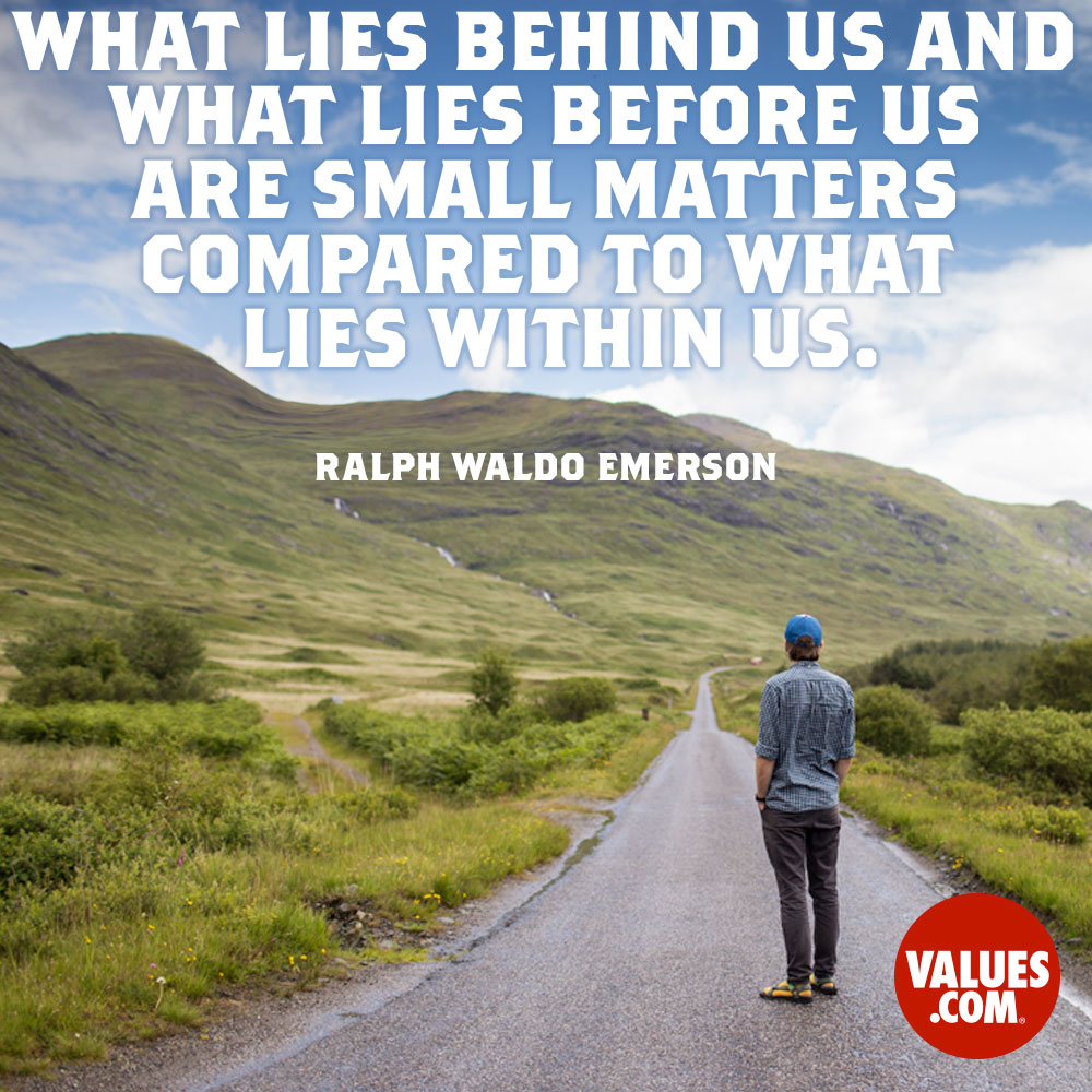What lies behind us, and what lies before us are but tiny matters compared to what lies within us. —Ralph Waldo Emerson