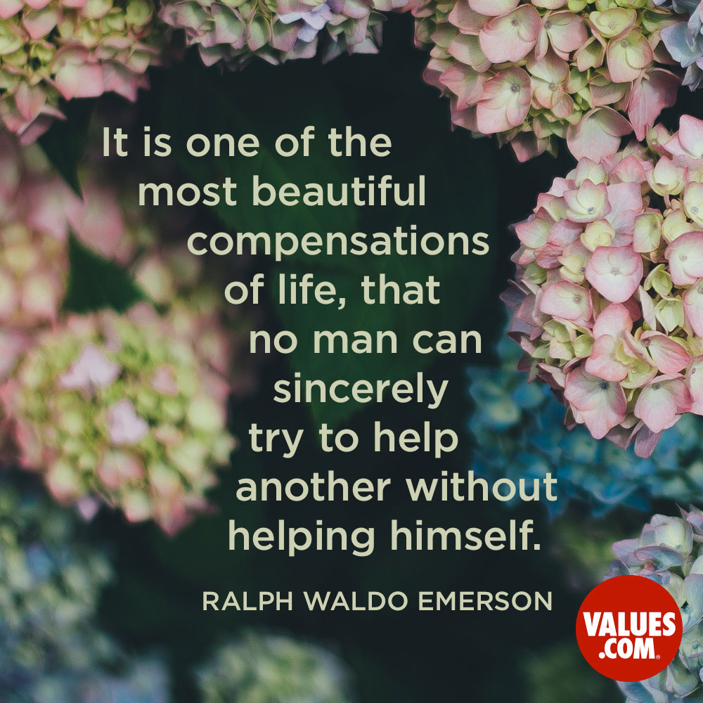 It is one of the most beautiful compensations of life, that no man can sincerely try to help another without helping himself. —Ralph Waldo Emerson