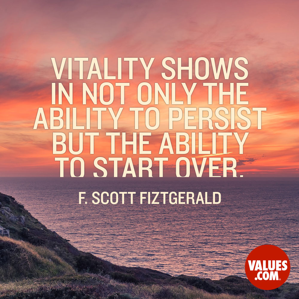 Vitality shows in not only the ability to persist but the ability to start over. —F. Scott Fitzgerald