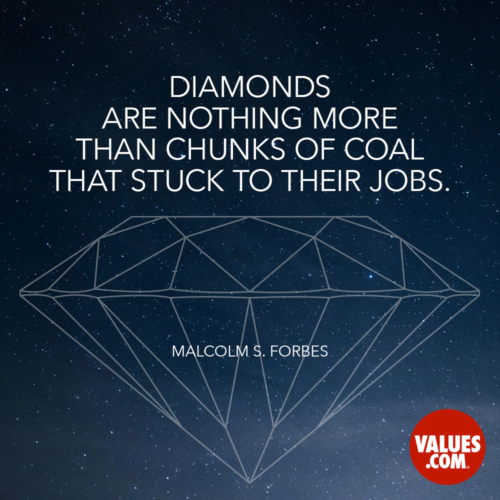 Diamonds are nothing more than chunks of coal that stuck to their jobs. —Malcolm S. Forbes