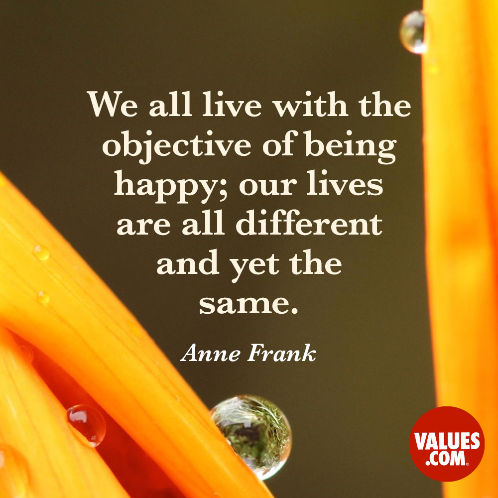 We all live with the objective of being happy; our lives are all different and yet the same. —Anne Frank