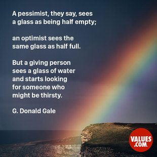 A pessimist, they say, sees a glass as being half empty; an optimist sees the same glass as half full. But a giving person sees a glass of water and starts looking for someone who might be thirsty. #<Author:0x00007f7a42c585c8>