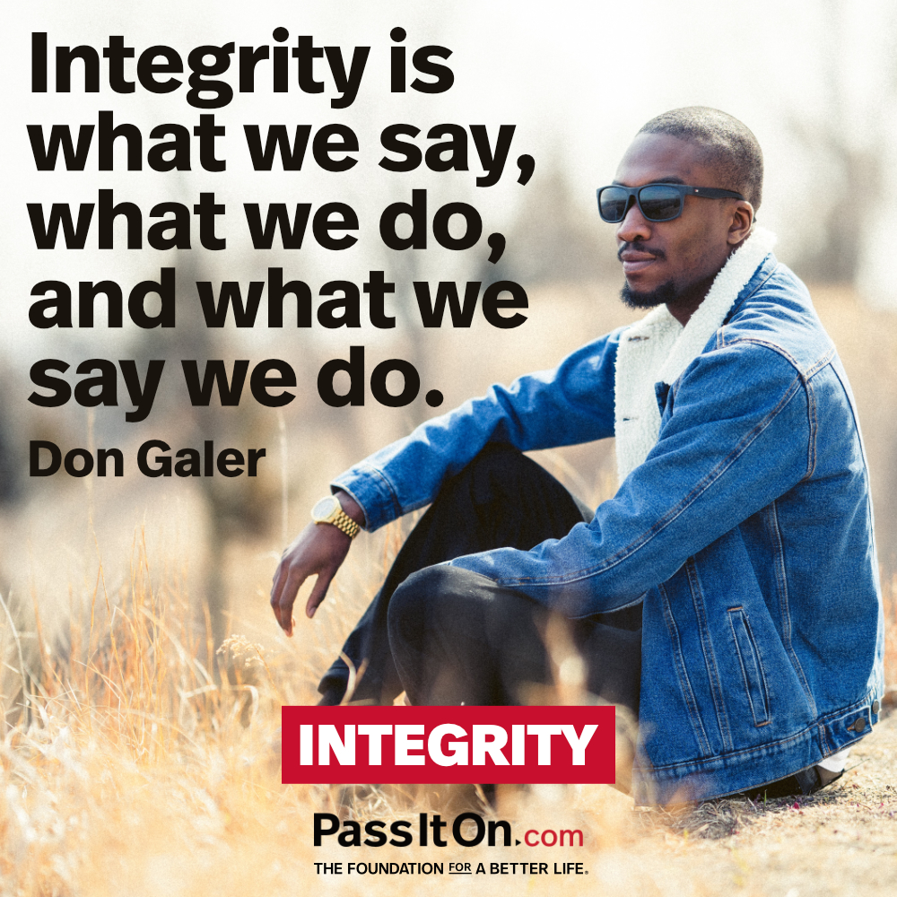 Integrity is what we say, what we do, and what we say we do. —Don Galer