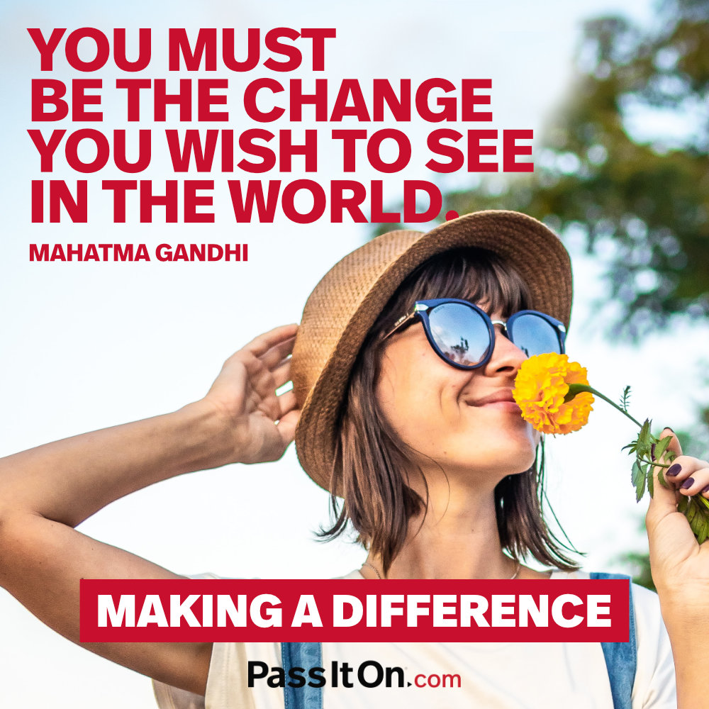 You must be the change you wish to see in the world. —Mohandas Karamchand Gandhi