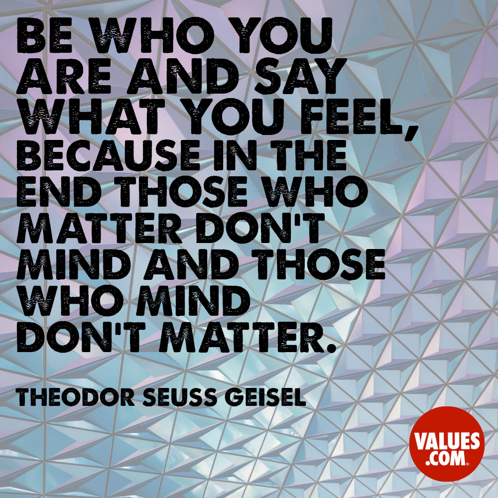 Be who you are and say what you feel, because in the end those who matter don't mind and those who mind don't matter. —Theodor Seuss Geisel