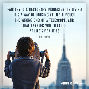 Fantasy is a necessary ingredient in living, it's a way of looking at life through the wrong end of a telescope, and that enables you to laugh at life's realities. #<Author:0x000055fac5718390>