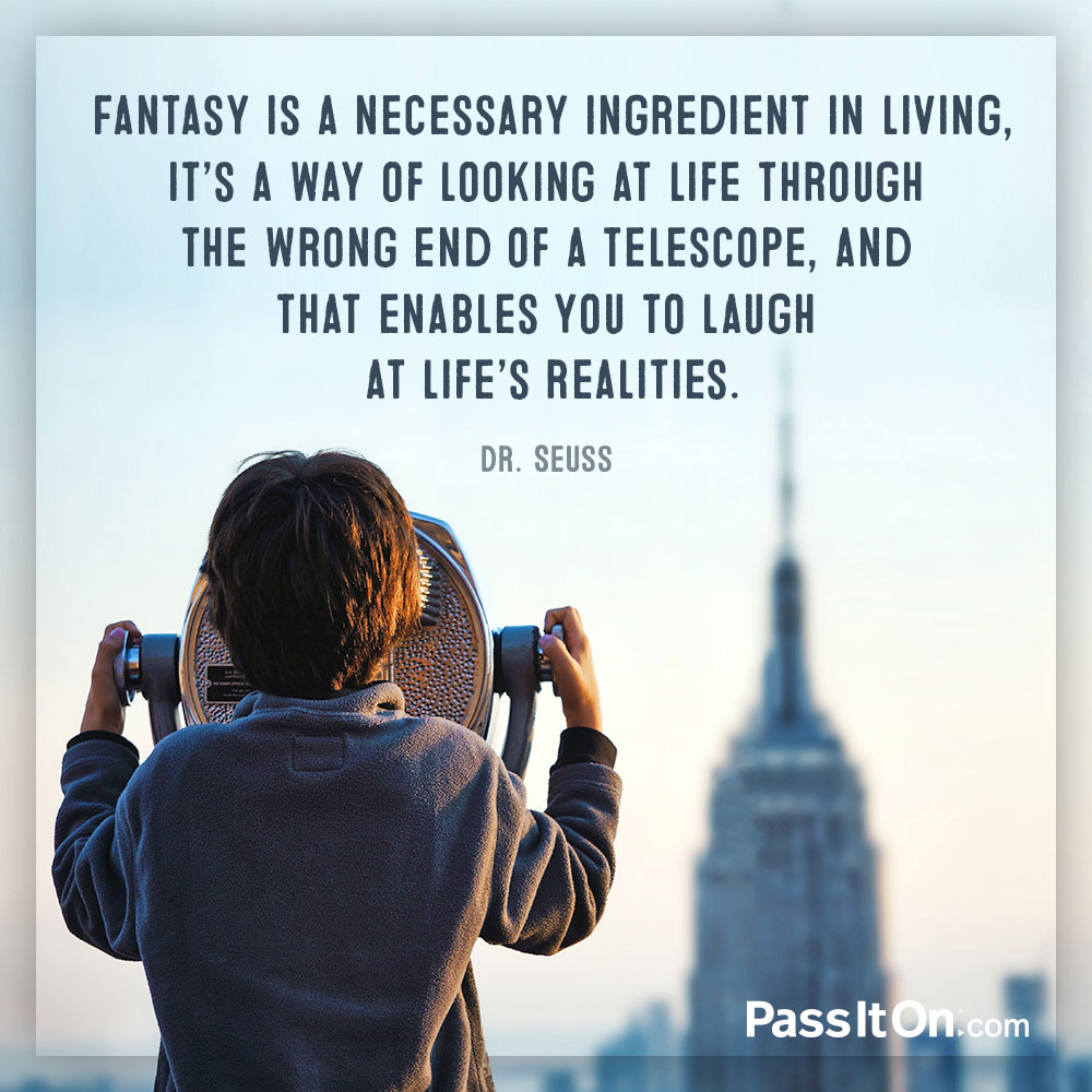 Fantasy is a necessary ingredient in living, it's a way of looking at life through the wrong end of a telescope, and that enables you to laugh at life's realities. —Theodor Seuss Geisel