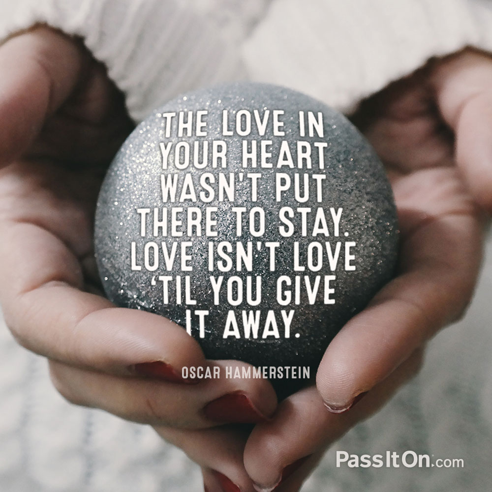 The love in your heart wasn't put there to stay. Love isn't love 'til you give it away. —Oscar Hammerstein