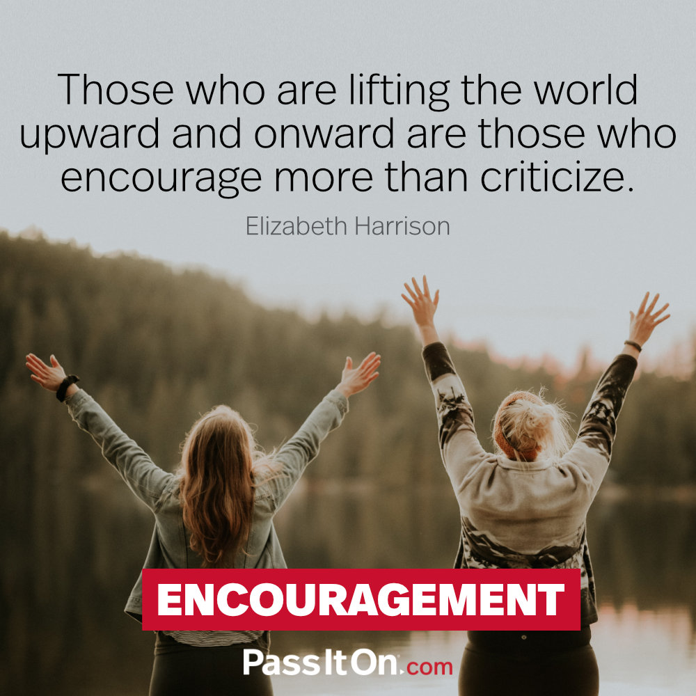 Those who are lifting the world upward and onward are those who encourage more than criticize. —Elizabeth Harrison
