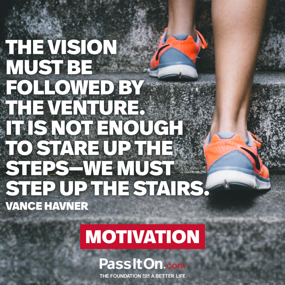 The vision must be followed by the venture. It is not enough to stare up the steps - we must step up the stairs. —Vance Havner