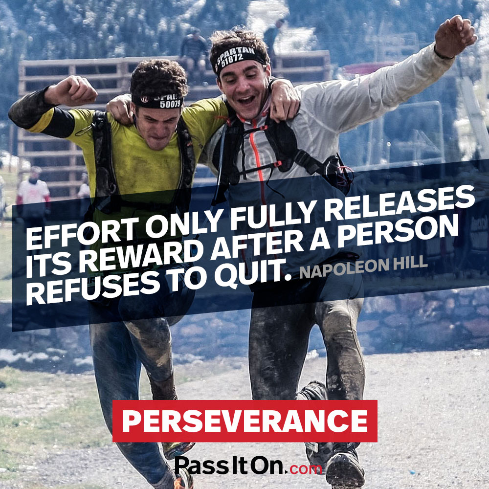 Effort only fully releases its reward after a person refuses to quit. —Napoleon Hill
