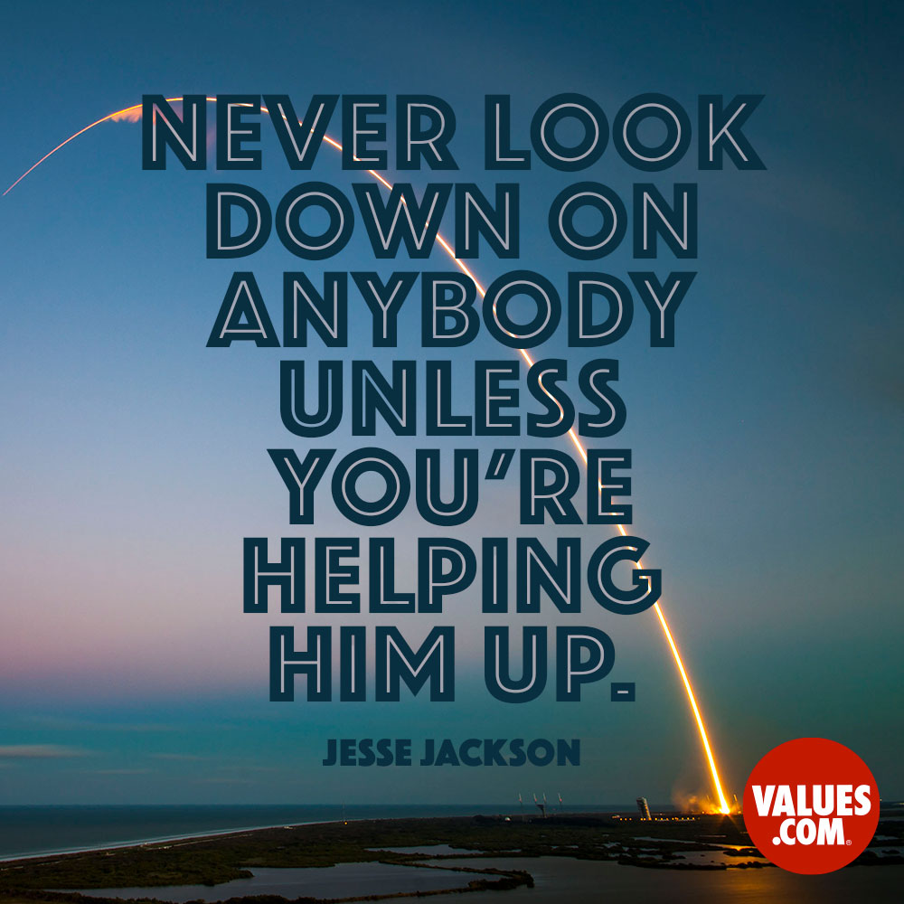 Never look down on anybody unless you're helping him up. —Jesse Jackson