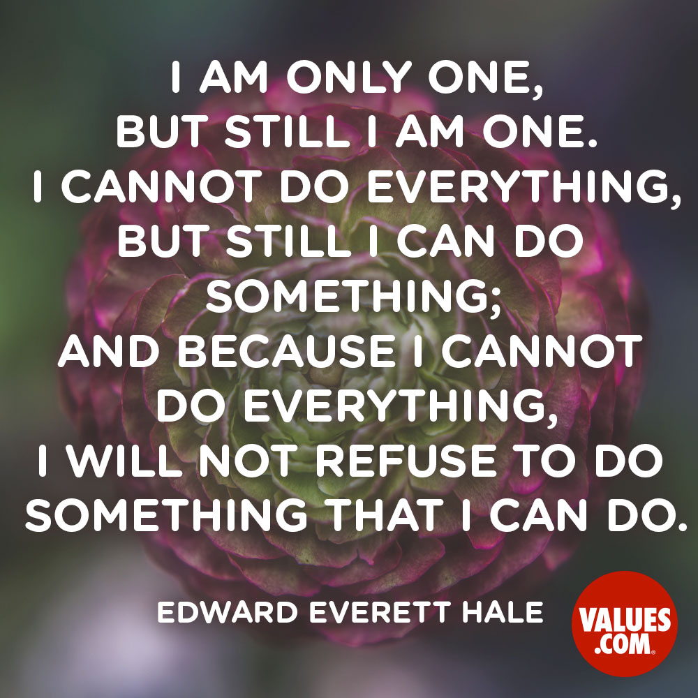 I am only one, but still I am one. I cannot do everything, but still I can do something; and because I cannot do everything, I will not refuse to do something that I can do. —Edward Everett Hale