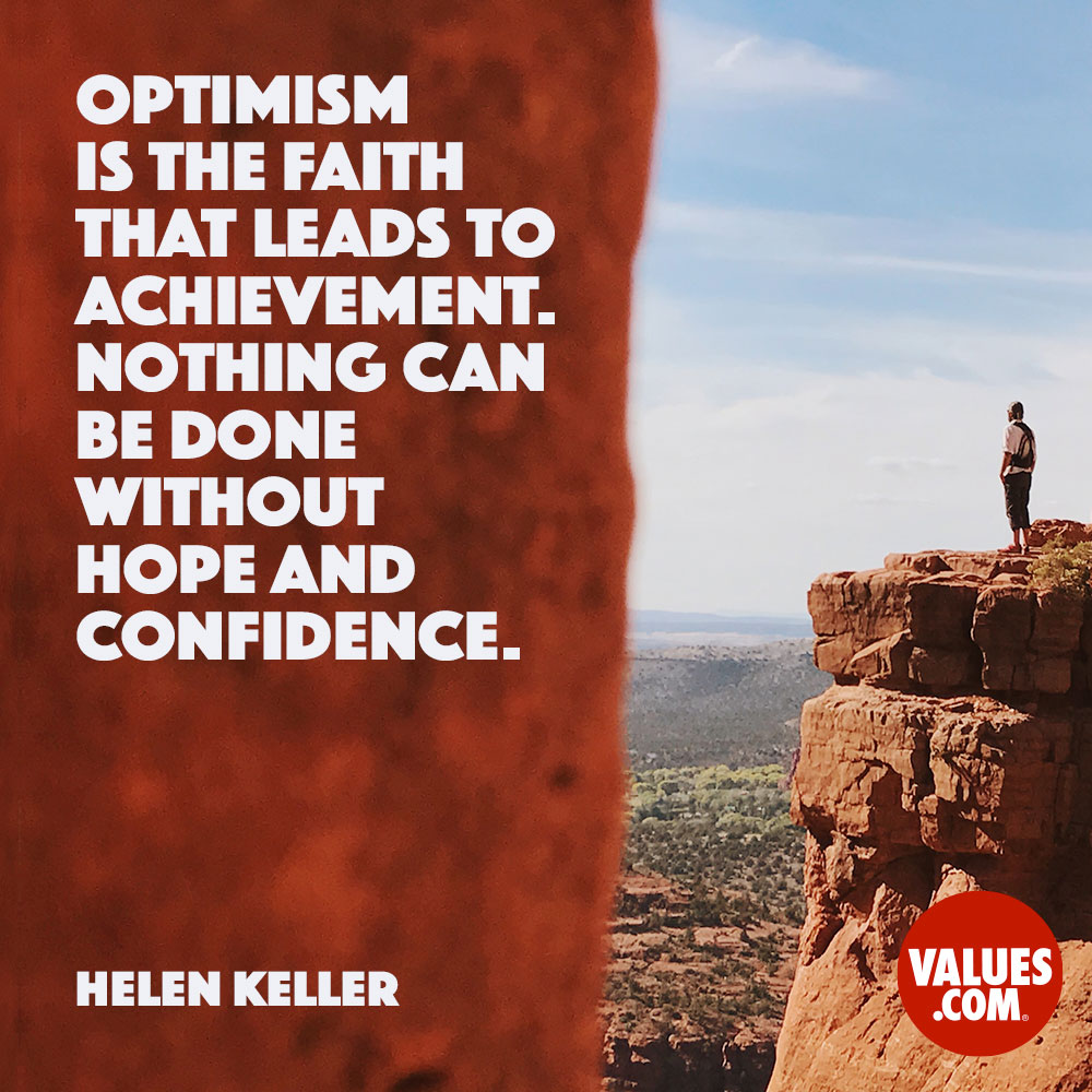 Optimism is the faith that leads to achievement. —Helen Keller