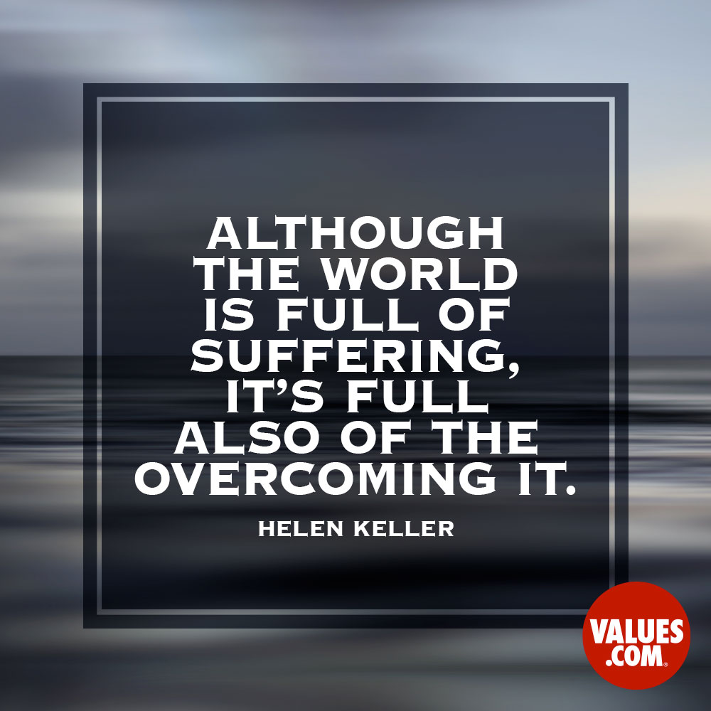 Although the world is full of suffering, it's full also of the overcoming it. —Helen Keller