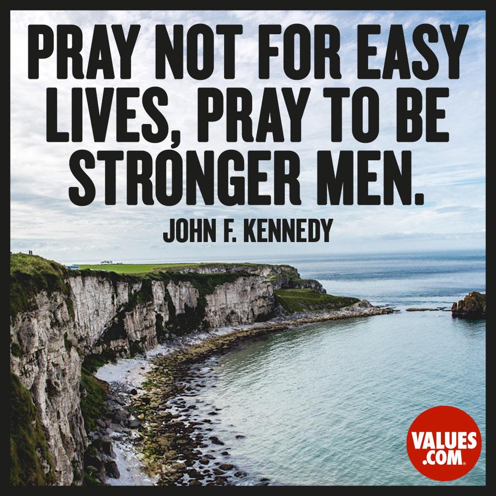 Pray not for easy lives, pray to be stronger men. —John F. Kennedy