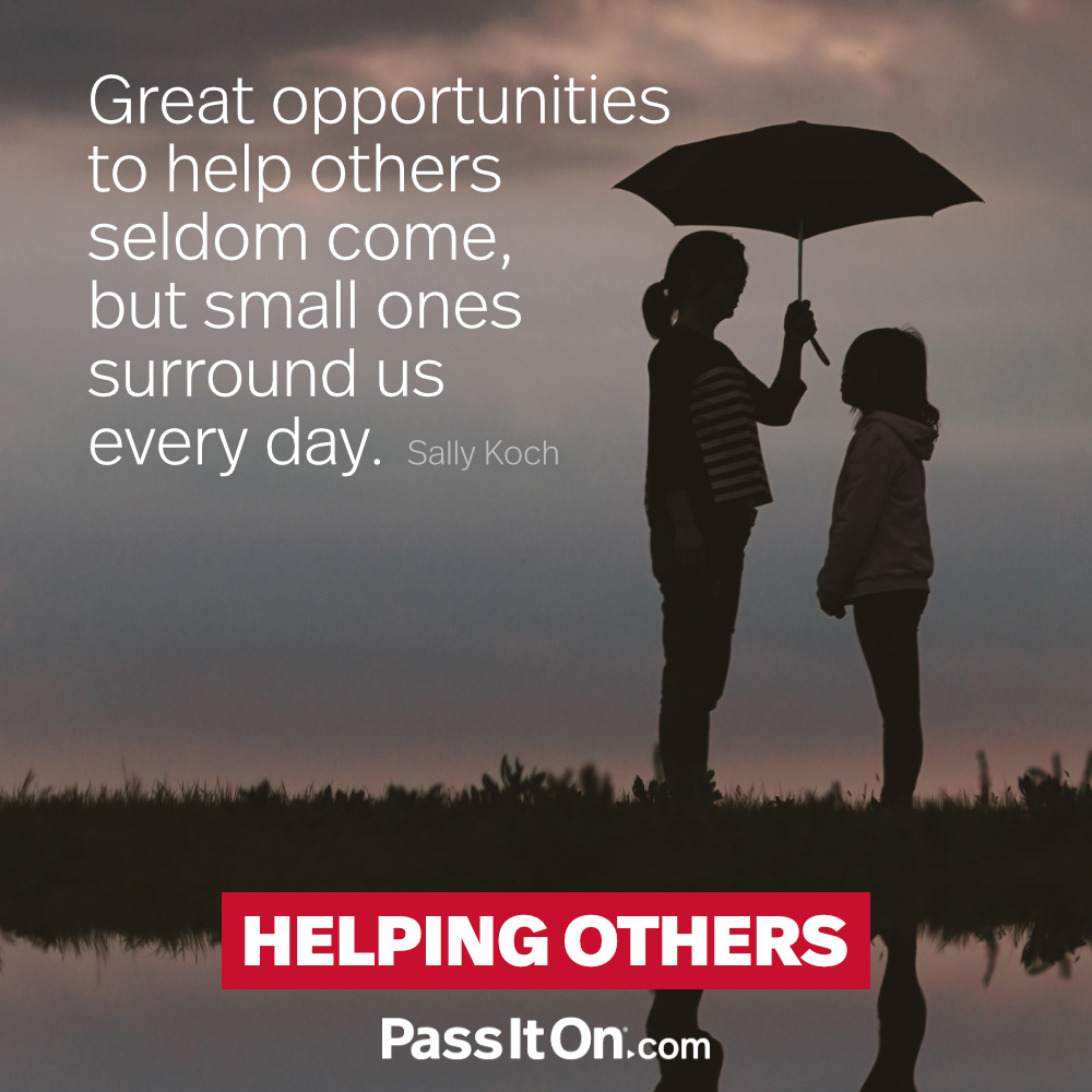 Great opportunities to help others seldom come, but small ones surround us every day. —Sally Koch