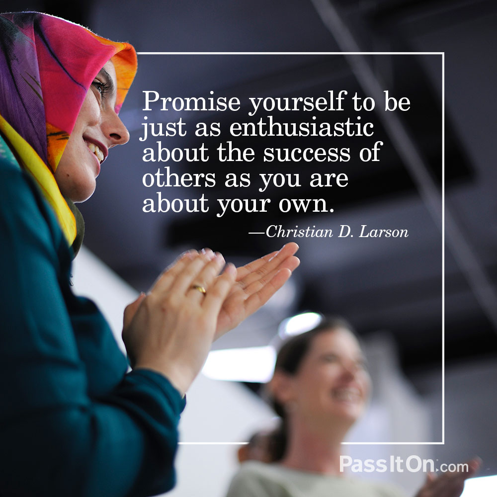 Promise yourself to be just as enthusiastic about the success of others as you are about your own. —Christian D. Larson