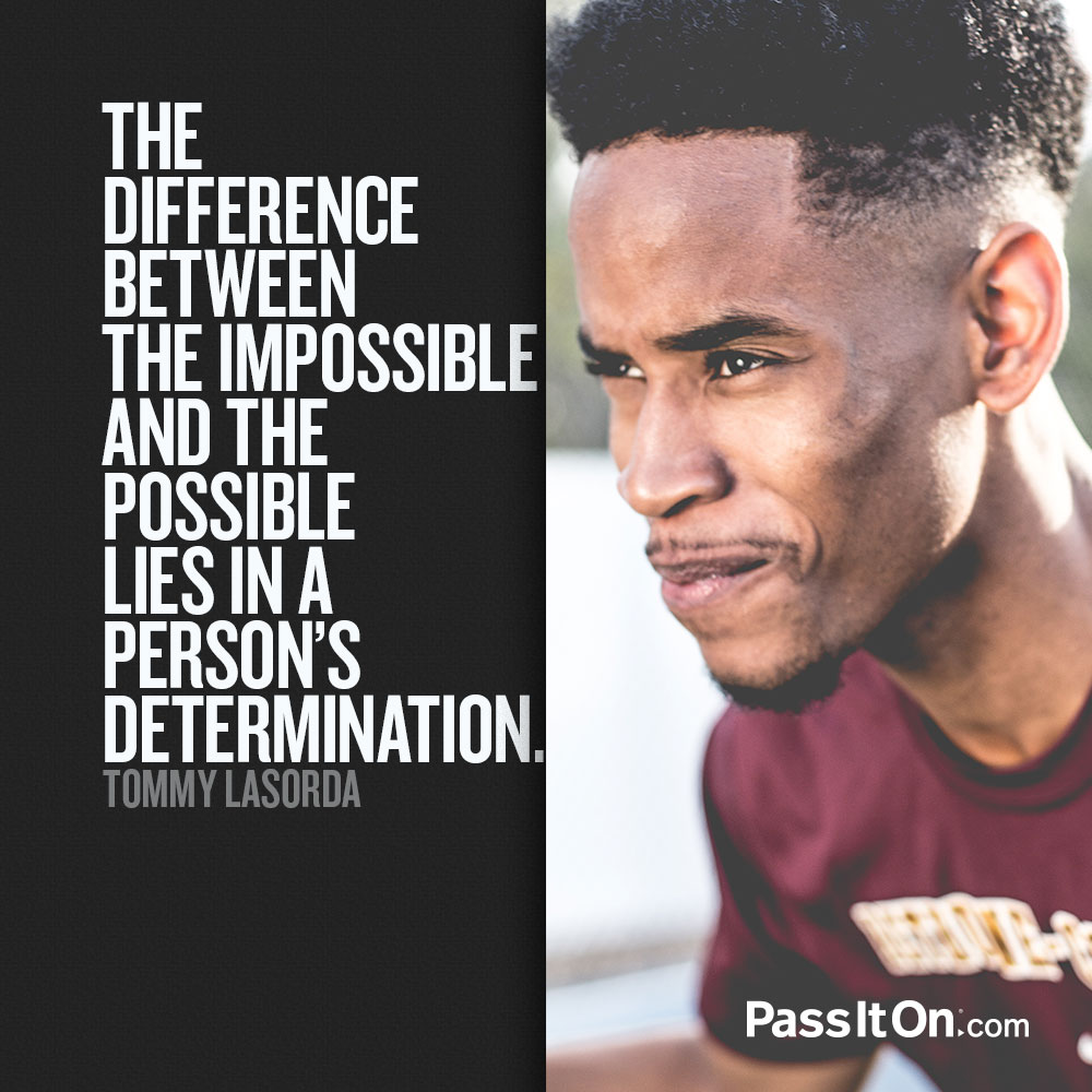 The difference between the impossible and the possible lies in a person's determination. —Tommy Lasorda