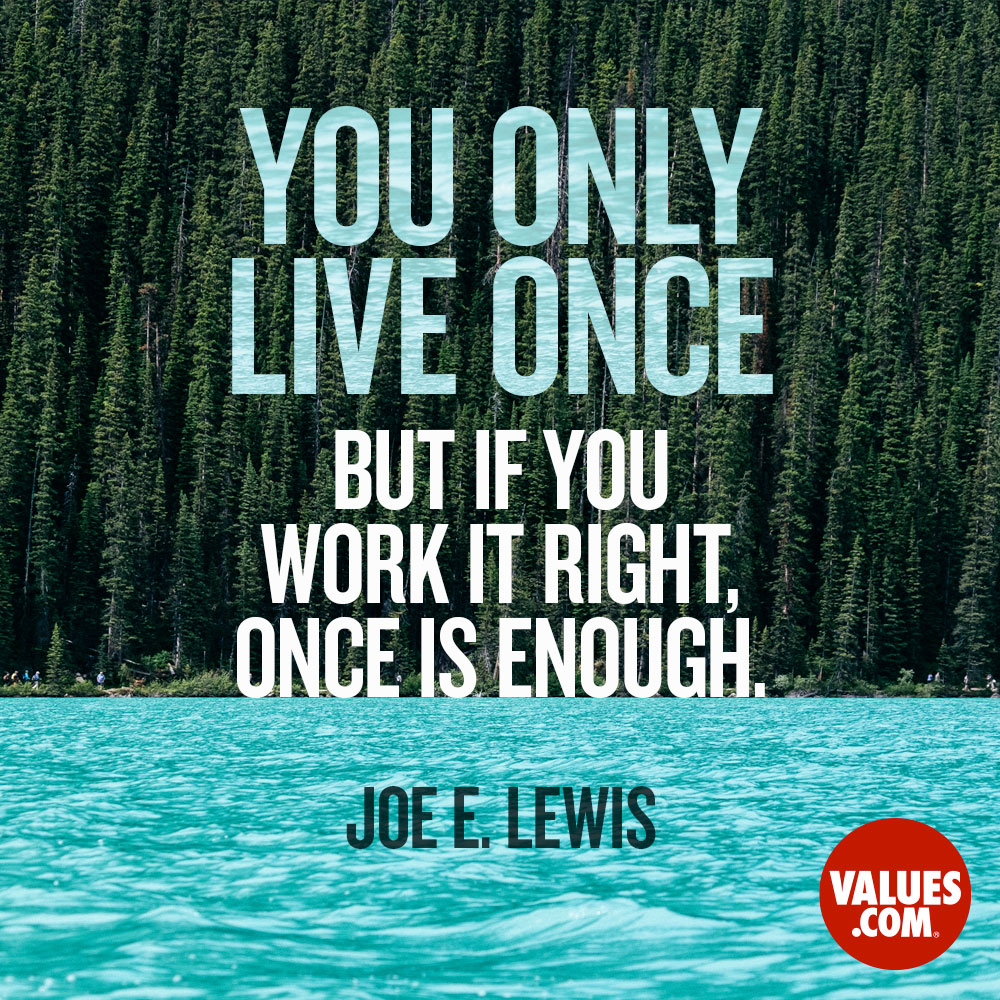 You only live once - but if you work it right, once is enough. —Joe E. Lewis